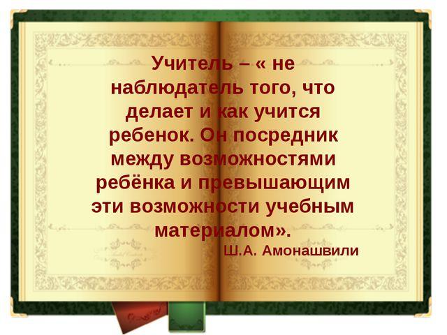 Учитель – « не наблюдатель того, что делает и как учится ребенок. Он посредн...