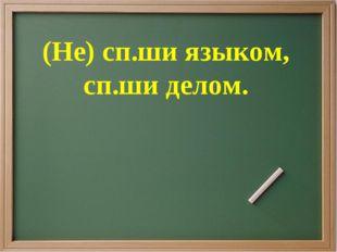 (Не) сп.ши языком, сп.ши делом.