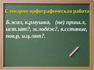 Словарно-орфографическая работа Б.жал, к.рмушка, (не) приш.л, ист.зат?, м.лод