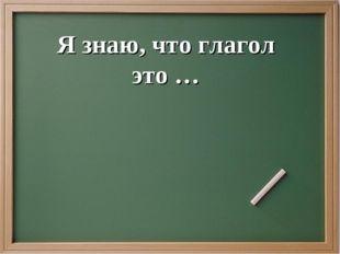 Я знаю, что глагол это …