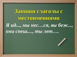 Я ид..., мы нес…ся, вы беж..., они спеш...., ты лет…. Запиши глаголы с местои