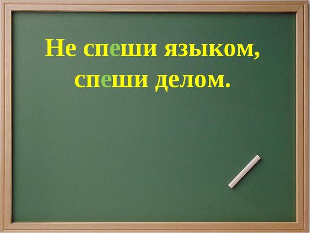Не спеши языком, спеши делом.