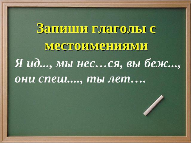 Я ид..., мы нес…ся, вы беж..., они спеш...., ты лет…. Запиши глаголы с местои...