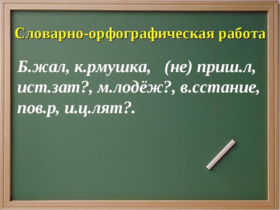 Словарно-орфографическая работа Б.жал, к.рмушка, (не) приш.л, ист.зат?, м.лод...