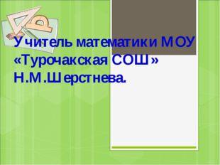 Учитель математики МОУ «Турочакская СОШ» Н.М.Шерстнева.