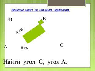 Решение задач по готовым чертежам А В С 4) 4 см 8 см Найти угол С, угол А.