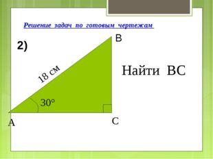 Решение задач по готовым чертежам Найти ВС 2) 18 см 30° А С В