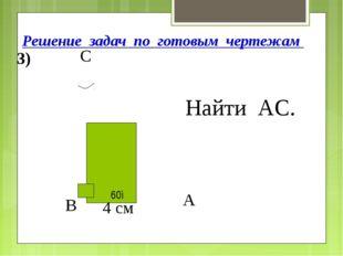 Решение задач по готовым чертежам 60◦ Найти АС. 3) 4 см В А С