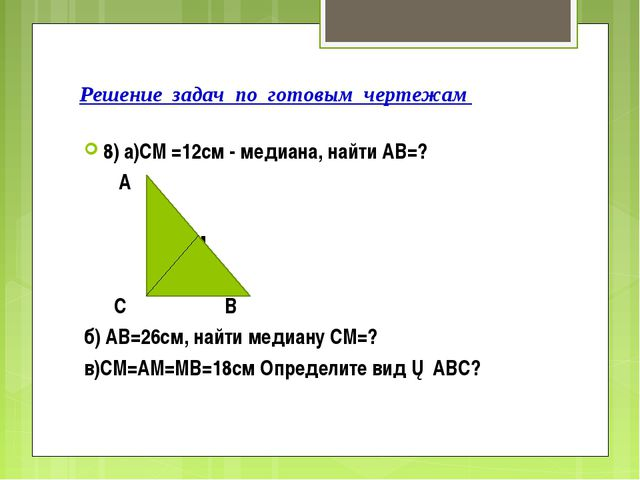 Решение задач по готовым чертежам 8) а)СМ =12см - медиана, найти АВ=? А М С В...