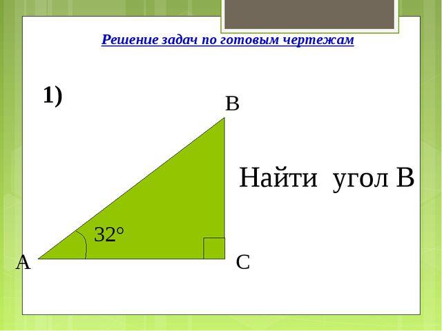 Решение задач по готовым чертежам 1) 32° А С В Найти угол В