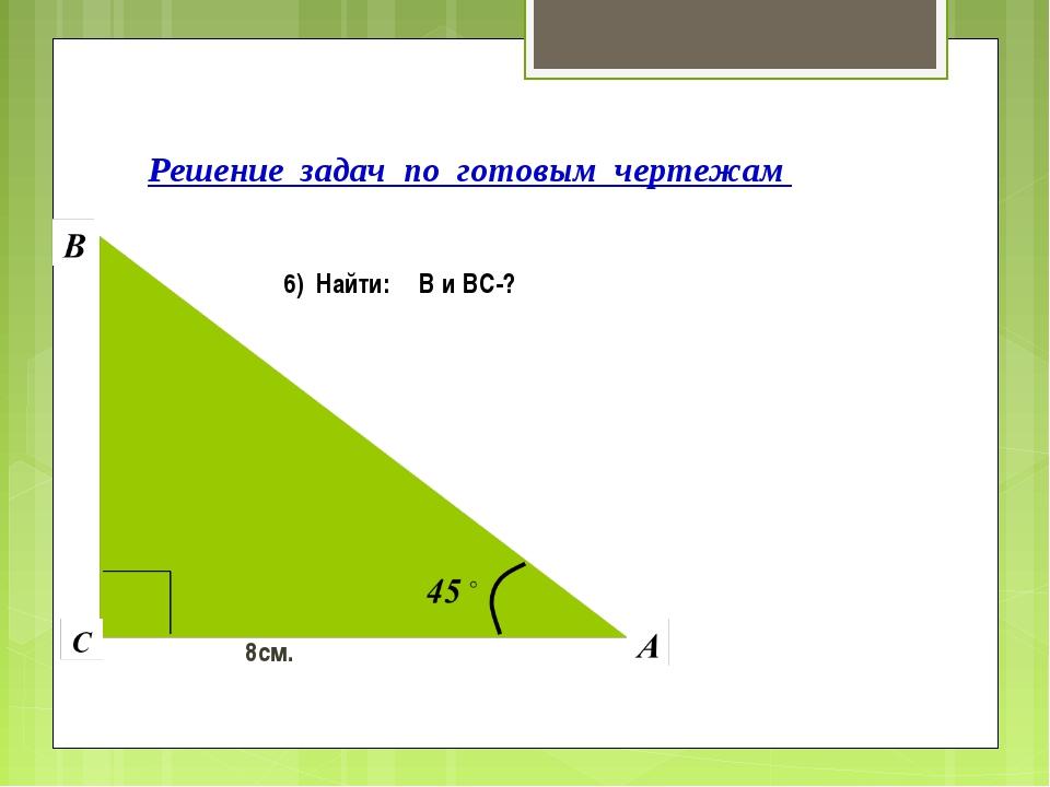 Решение задач по готовым чертежам 6) Найти: ∟В и ВС-? 8см.