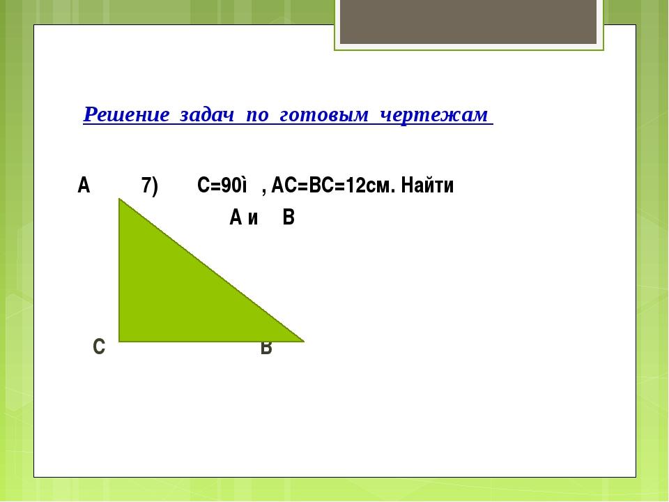 Решение задач по готовым чертежам А 7) ∟С=90◦, АС=ВС=12см. Найти ∟А и ∟В С В
