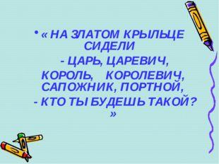 « НА ЗЛАТОМ КРЫЛЬЦЕ СИДЕЛИ - ЦАРЬ, ЦАРЕВИЧ, КОРОЛЬ, КОРОЛЕВИЧ, САПОЖНИК, ПОР