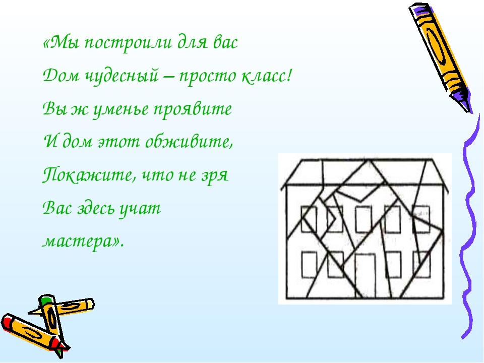 «Мы построили для вас Дом чудесный – просто класс! Вы ж уменье проявите И дом...