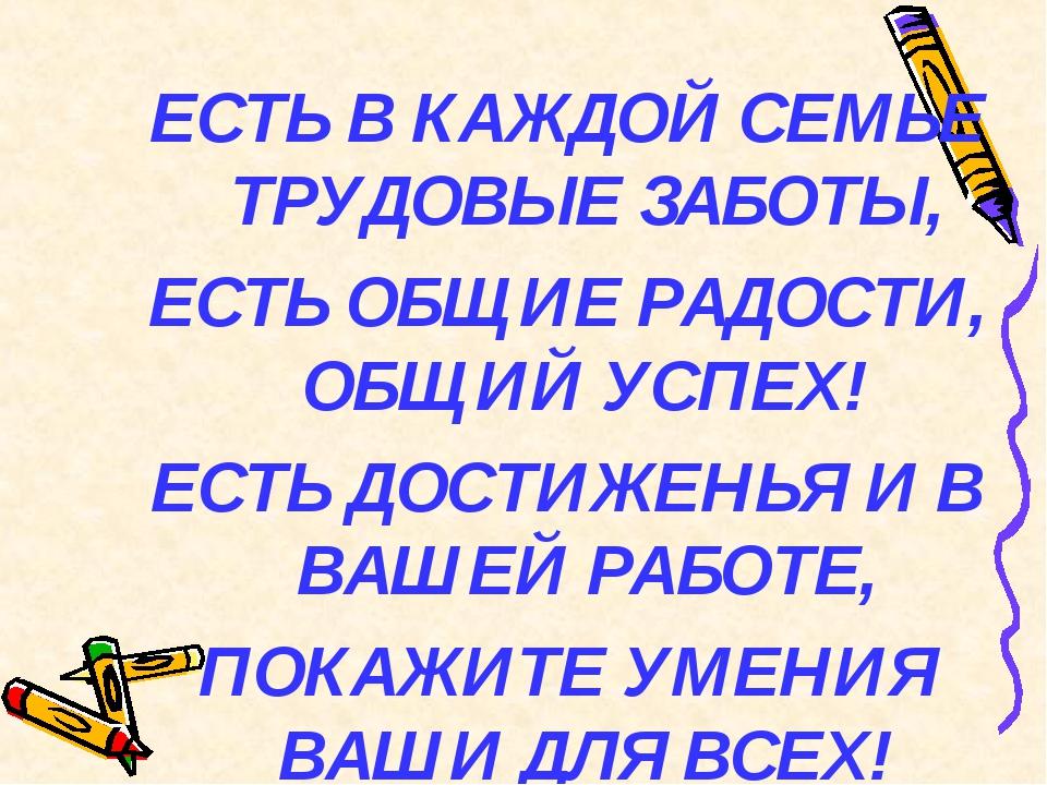 ЕСТЬ В КАЖДОЙ СЕМЬЕ ТРУДОВЫЕ ЗАБОТЫ, ЕСТЬ ОБЩИЕ РАДОСТИ, ОБЩИЙ УСПЕХ! ЕСТЬ Д...