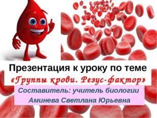 Презентация к уроку по теме «Группы крови. Резус-фактор» Составитель: учитель