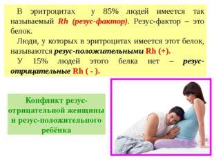 В эритроцитах у 85% людей имеется так называемый Rh (резус-фактор). Резус-фак