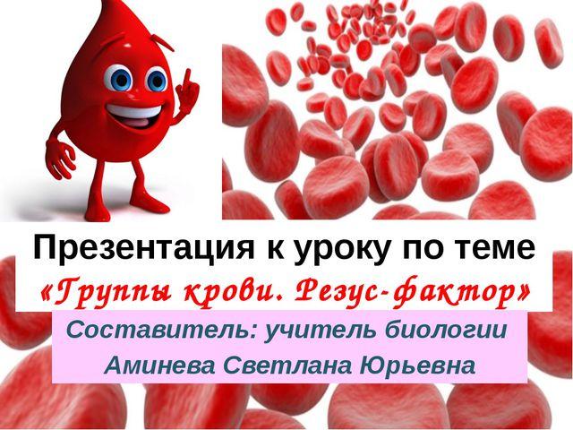 Презентация к уроку по теме «Группы крови. Резус-фактор» Составитель: учитель...