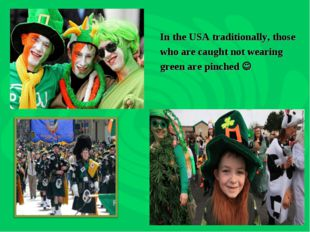 In the USA traditionally, those who are caught not wearing green are pinched 