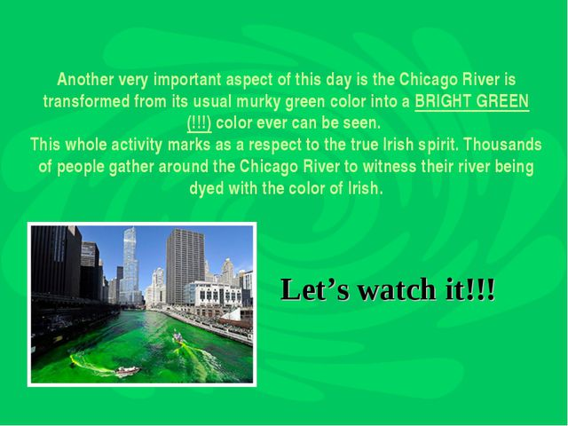 Another very important aspect of thisday is the Chicago River is transformed...