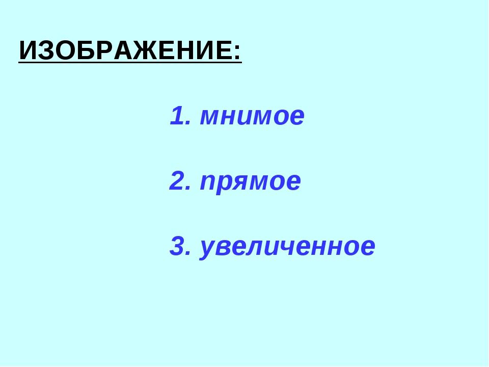 ИЗОБРАЖЕНИЕ: 1. мнимое 2. прямое 3. увеличенное