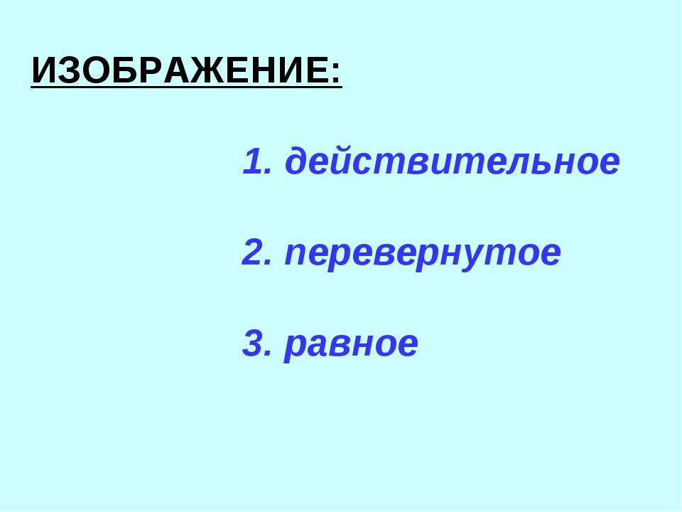 ИЗОБРАЖЕНИЕ: 1. действительное 2. перевернутое 3. равное