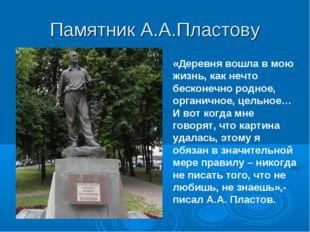 Памятник А.А.Пластову «Деревня вошла в мою жизнь, как нечто бесконечно родное