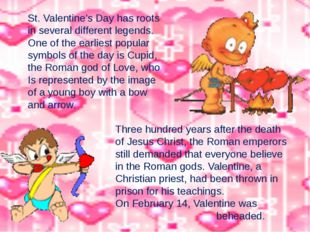 St. Valentine's Day has roots in several different legends. One of the earlie