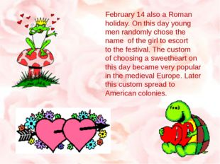 February 14 also a Roman holiday. On this day young men randomly chose the na
