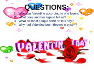 QUESTIONS: Who was Valentine according to one legend ? What does another lege
