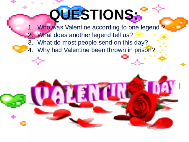 QUESTIONS: Who was Valentine according to one legend ? What does another lege...