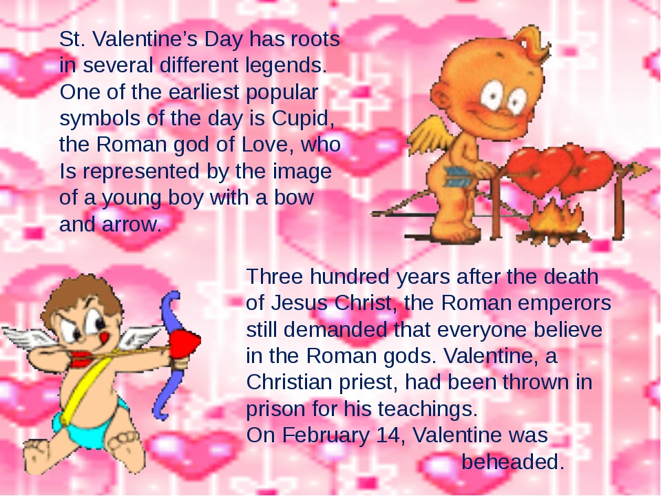 St. Valentine's Day has roots in several different legends. One of the earlie...
