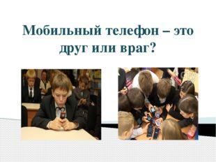 Мобильный телефон – это друг или враг?