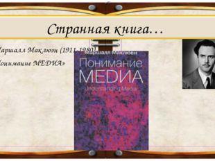 4. Маршалл Маклюэн (1911-1980) «Понимание МЕДИА» Странная книга…