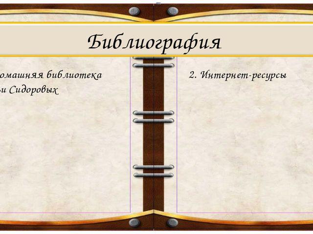 1. Домашняя библиотека семьи Сидоровых Библиография 2. Интернет-ресурсы