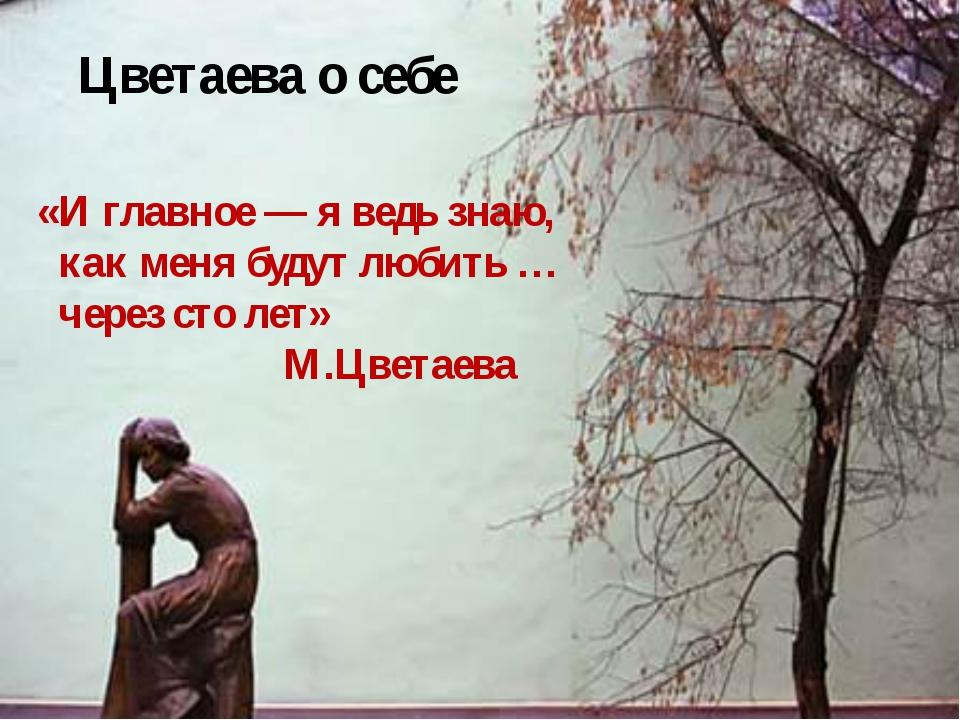 «И главное — я ведь знаю, как меня будут любить … через сто лет» М.Цветаева...