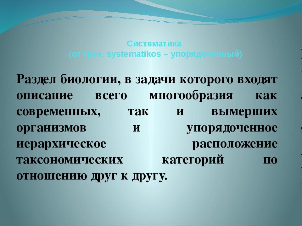Систематика (от греч. systematikos – упорядоченный) Раздел биологии, в задачи...