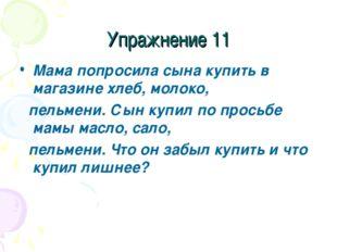 Упражнение 11 Мама попросила сына купить в магазине хлеб, молоко, пельмени. С