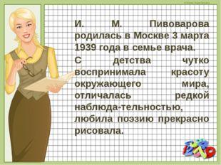 И. М. Пивоварова родилась в Москве 3 марта 1939 года в семье врача. С детства