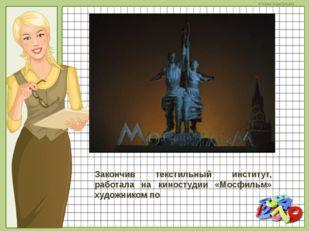Закончив текстильный институт, работала на киностудии «Мосфильм» художником п