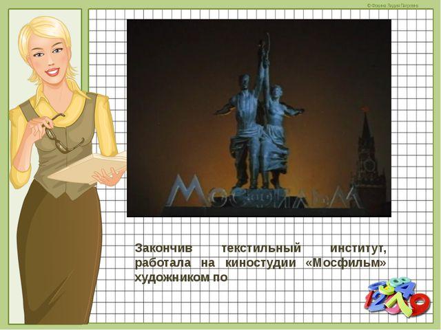 Закончив текстильный институт, работала на киностудии «Мосфильм» художником п...