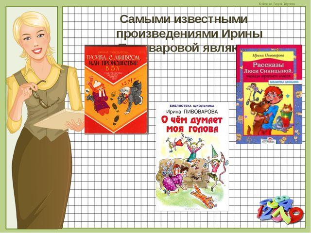 Самыми известными произведениями Ирины Пивоваровой являются © Фокина Лидия Пе...