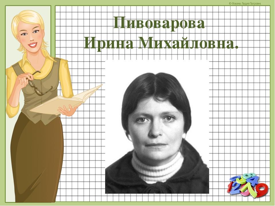 Пивоварова Ирина Михайловна. © Фокина Лидия Петровна