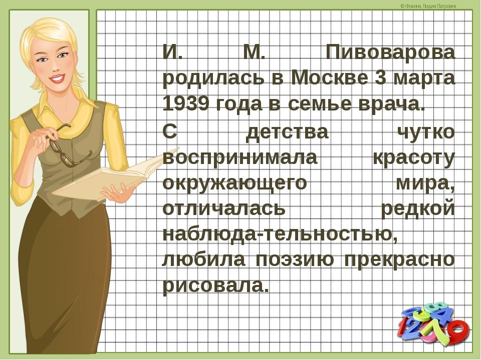 И. М. Пивоварова родилась в Москве 3 марта 1939 года в семье врача. С детства...