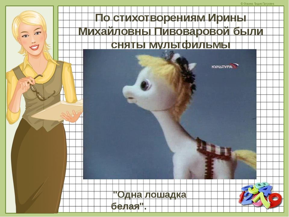"""По стихотворениям Ирины Михайловны Пивоваровой были сняты мультфильмы """"Одна..."""