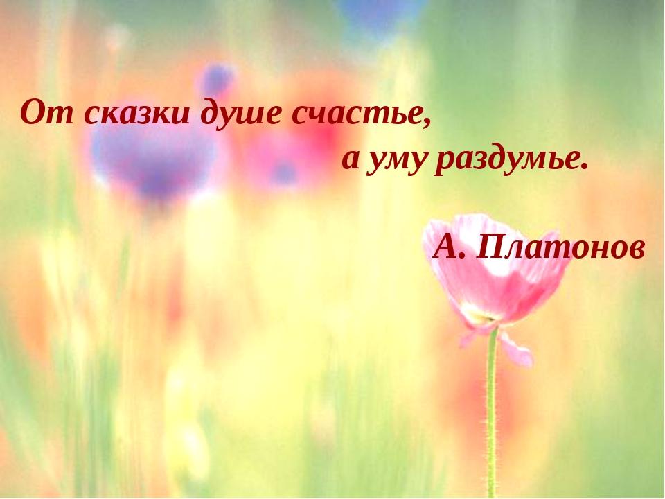 От сказки душе счастье, а уму раздумье. А. Платонов