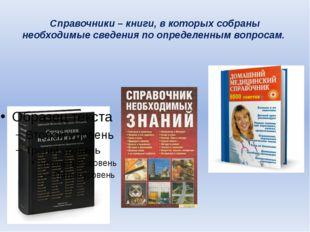 Справочники – книги, в которых собраны необходимые сведения по определенным в