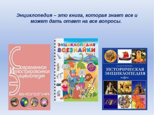 Энциклопедия – это книга, которая знает все и может дать ответ на все вопросы.