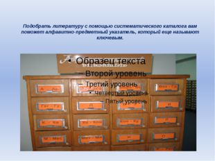 Подобрать литературу с помощью систематического каталога вам поможет алфавитн