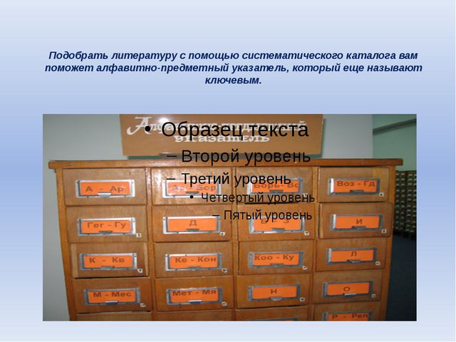 Подобрать литературу с помощью систематического каталога вам поможет алфавитн...